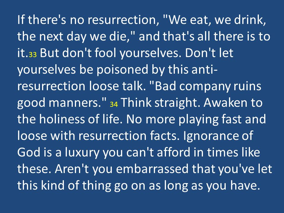 If there s no resurrection, We eat, we drink, the next day we die, and that s all there is to it.