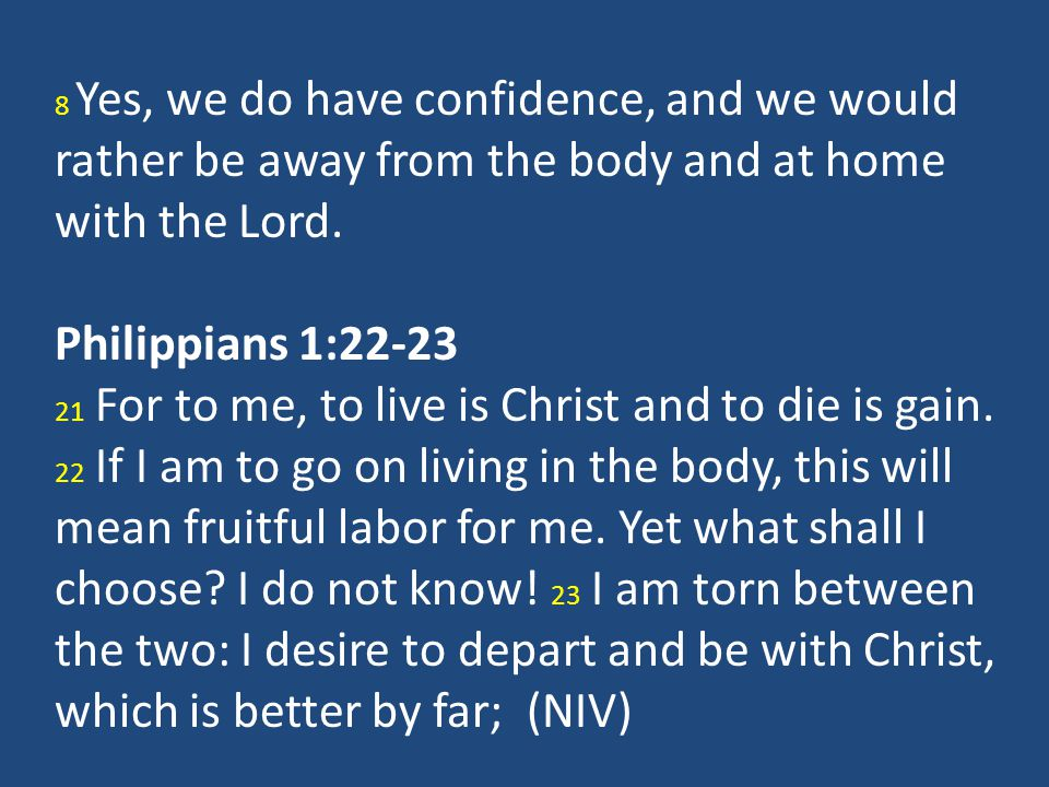 8 Yes, we do have confidence, and we would rather be away from the body and at home with the Lord.