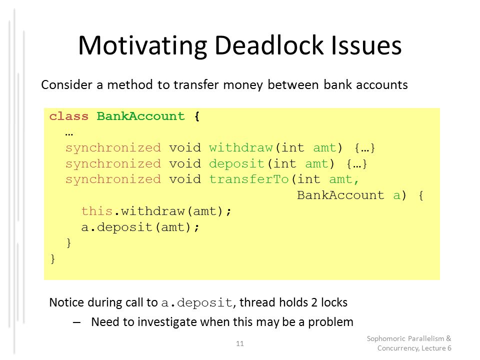 Motivating Deadlock Issues Consider a method to transfer money between bank accounts 11 Sophomoric Parallelism & Concurrency, Lecture 6 class BankAccount { … synchronized void withdraw(int amt) {…} synchronized void deposit(int amt) {…} synchronized void transferTo(int amt, BankAccount a) { this.withdraw(amt); a.deposit(amt); } Notice during call to a.deposit, thread holds 2 locks – Need to investigate when this may be a problem