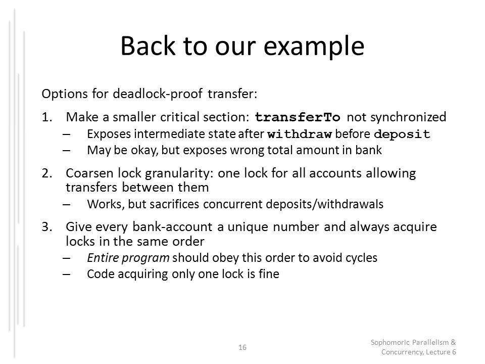 Back to our example Options for deadlock-proof transfer: 1.Make a smaller critical section: transferTo not synchronized – Exposes intermediate state after withdraw before deposit – May be okay, but exposes wrong total amount in bank 2.Coarsen lock granularity: one lock for all accounts allowing transfers between them – Works, but sacrifices concurrent deposits/withdrawals 3.Give every bank-account a unique number and always acquire locks in the same order – Entire program should obey this order to avoid cycles – Code acquiring only one lock is fine 16 Sophomoric Parallelism & Concurrency, Lecture 6