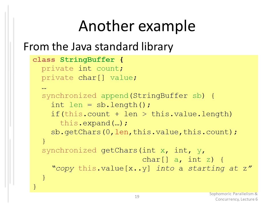 Another example From the Java standard library 19 Sophomoric Parallelism & Concurrency, Lecture 6 class StringBuffer { private int count; private char[] value; … synchronized append(StringBuffer sb) { int len = sb.length(); if(this.count + len > this.value.length) this.expand(…); sb.getChars(0,len,this.value,this.count); } synchronized getChars(int x, int, y, char[] a, int z) { copy this.value[x..y] into a starting at z }