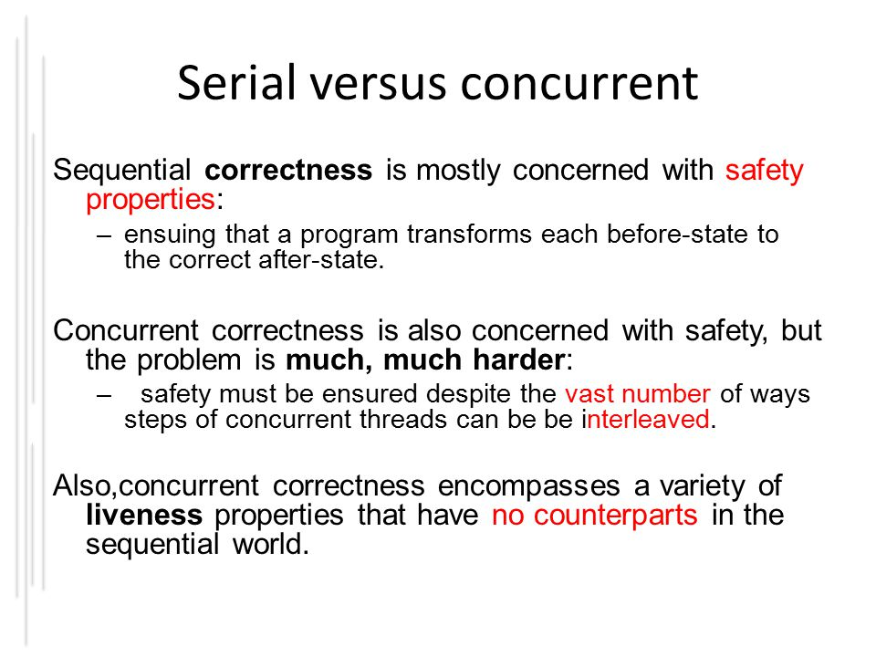 Serial versus concurrent Sequential correctness is mostly concerned with safety properties: –ensuing that a program transforms each before-state to the correct after-state.