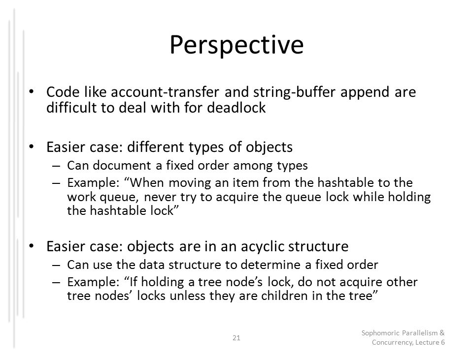 Perspective Code like account-transfer and string-buffer append are difficult to deal with for deadlock Easier case: different types of objects – Can document a fixed order among types – Example: When moving an item from the hashtable to the work queue, never try to acquire the queue lock while holding the hashtable lock Easier case: objects are in an acyclic structure – Can use the data structure to determine a fixed order – Example: If holding a tree node's lock, do not acquire other tree nodes' locks unless they are children in the tree 21 Sophomoric Parallelism & Concurrency, Lecture 6