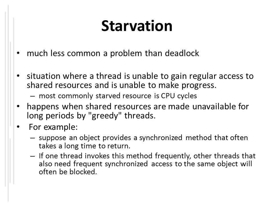 Starvation much less common a problem than deadlock situation where a thread is unable to gain regular access to shared resources and is unable to make progress.
