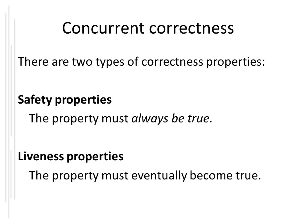Concurrent correctness There are two types of correctness properties: Safety properties The property must always be true.