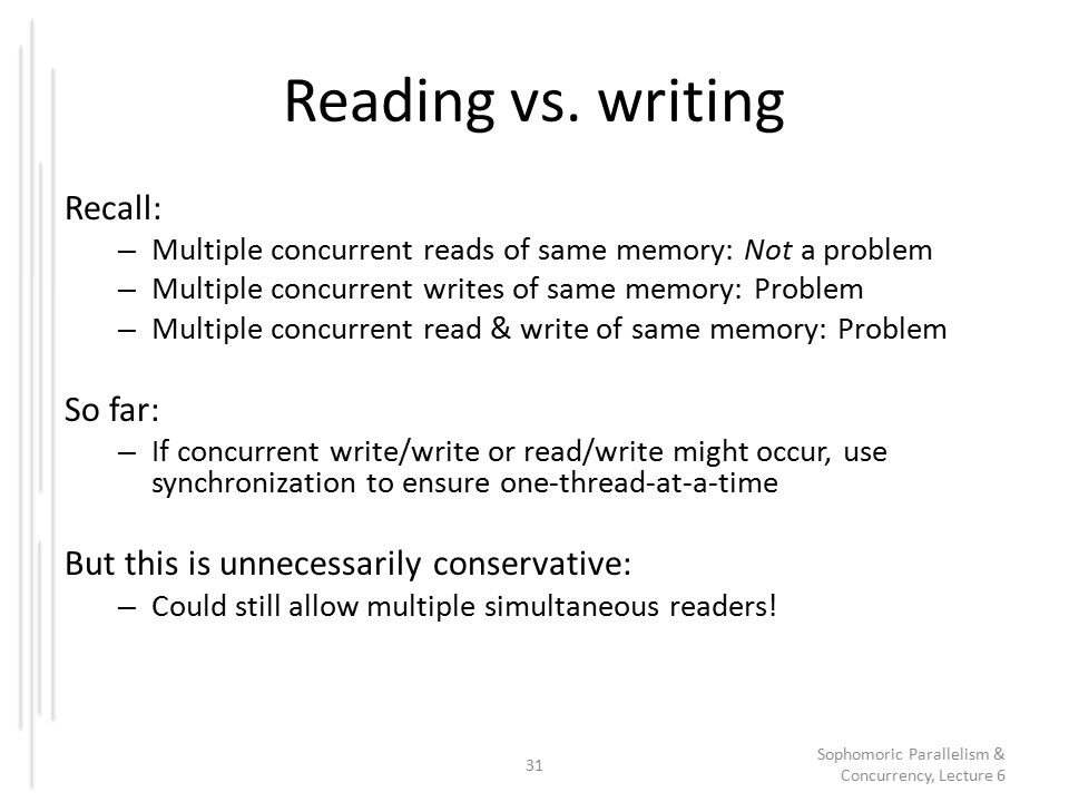 Reading vs. writing Recall: – Multiple concurrent reads of same memory: Not a problem – Multiple concurrent writes of same memory: Problem – Multiple