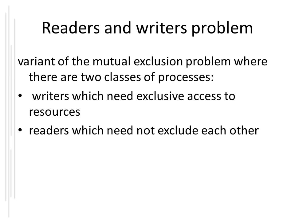Readers and writers problem variant of the mutual exclusion problem where there are two classes of processes: writers which need exclusive access to resources readers which need not exclude each other