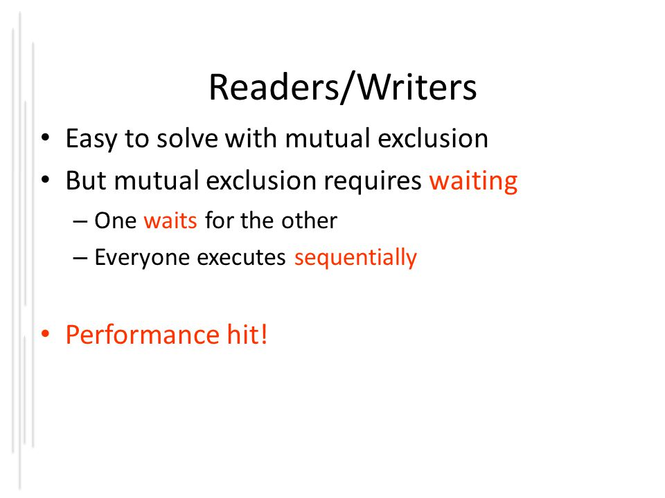 Readers/Writers Easy to solve with mutual exclusion But mutual exclusion requires waiting – One waits for the other – Everyone executes sequentially Performance hit!