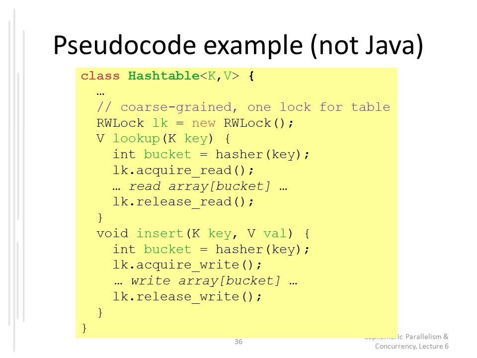 Pseudocode example (not Java) 36 Sophomoric Parallelism & Concurrency, Lecture 6 class Hashtable { … // coarse-grained, one lock for table RWLock lk = new RWLock(); V lookup(K key) { int bucket = hasher(key); lk.acquire_read(); … read array[bucket] … lk.release_read(); } void insert(K key, V val) { int bucket = hasher(key); lk.acquire_write(); … write array[bucket] … lk.release_write(); }