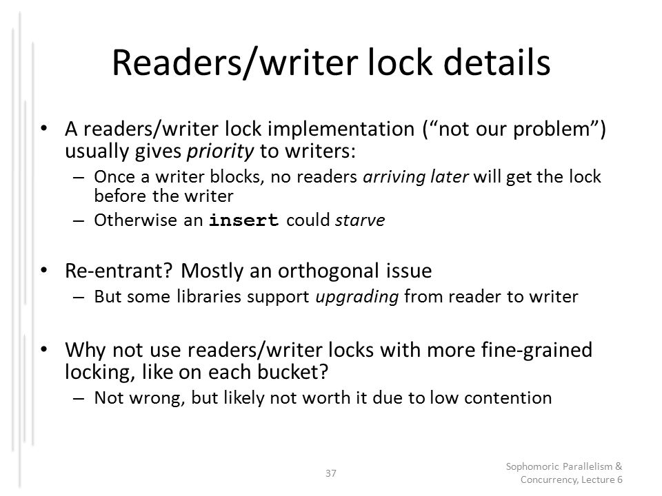Readers/writer lock details A readers/writer lock implementation ( not our problem ) usually gives priority to writers: – Once a writer blocks, no readers arriving later will get the lock before the writer – Otherwise an insert could starve Re-entrant.