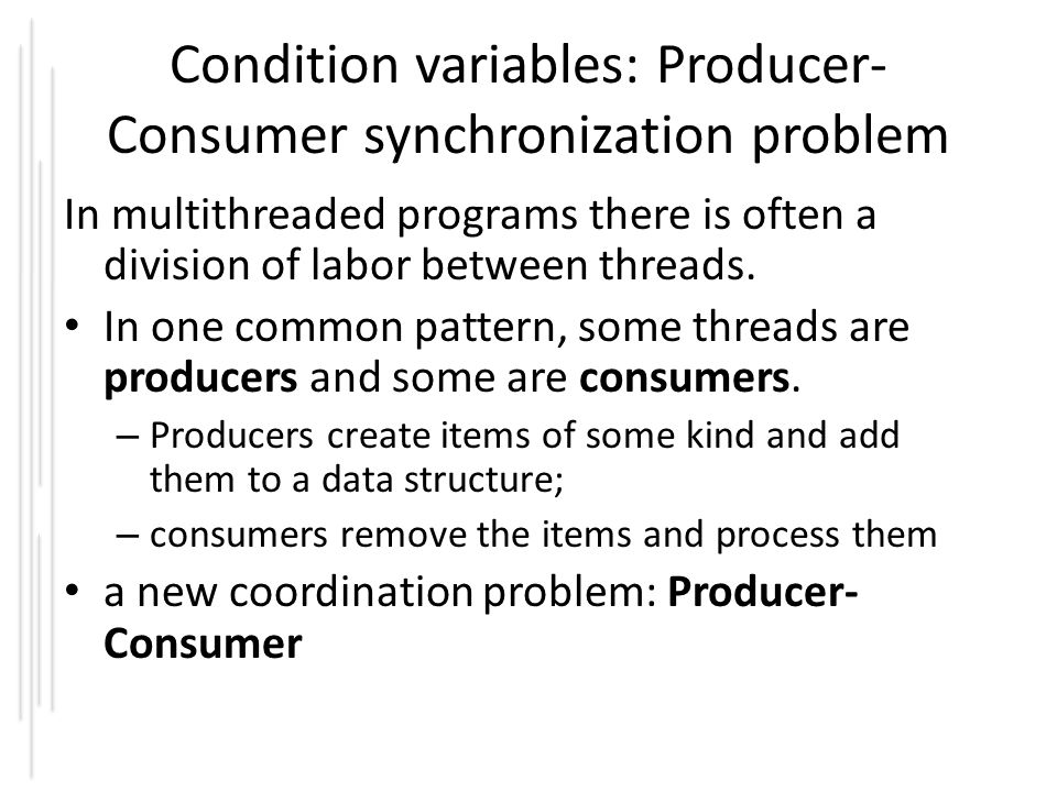 Condition variables: Producer- Consumer synchronization problem In multithreaded programs there is often a division of labor between threads.