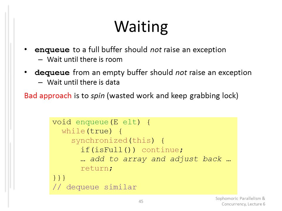 Waiting enqueue to a full buffer should not raise an exception – Wait until there is room dequeue from an empty buffer should not raise an exception – Wait until there is data Bad approach is to spin (wasted work and keep grabbing lock) 45 Sophomoric Parallelism & Concurrency, Lecture 6 void enqueue(E elt) { while(true) { synchronized(this) { if(isFull()) continue; … add to array and adjust back … return; }}} // dequeue similar