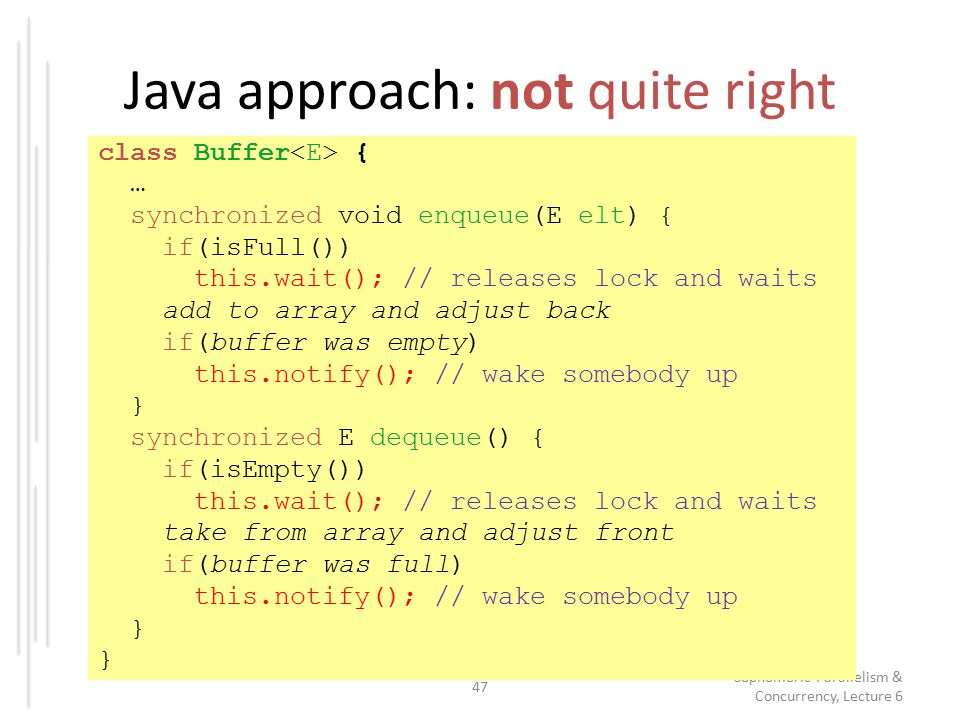 Java approach: not quite right 47 Sophomoric Parallelism & Concurrency, Lecture 6 class Buffer { … synchronized void enqueue(E elt) { if(isFull()) this.wait(); // releases lock and waits add to array and adjust back if(buffer was empty) this.notify(); // wake somebody up } synchronized E dequeue() { if(isEmpty()) this.wait(); // releases lock and waits take from array and adjust front if(buffer was full) this.notify(); // wake somebody up }