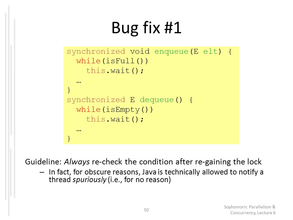 Bug fix #1 Guideline: Always re-check the condition after re-gaining the lock – In fact, for obscure reasons, Java is technically allowed to notify a thread spuriously (i.e., for no reason) 50 Sophomoric Parallelism & Concurrency, Lecture 6 synchronized void enqueue(E elt) { while(isFull()) this.wait(); … } synchronized E dequeue() { while(isEmpty()) this.wait(); … }