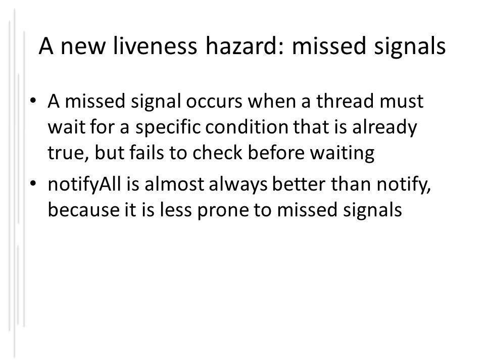 A new liveness hazard: missed signals A missed signal occurs when a thread must wait for a specific condition that is already true, but fails to check before waiting notifyAll is almost always better than notify, because it is less prone to missed signals