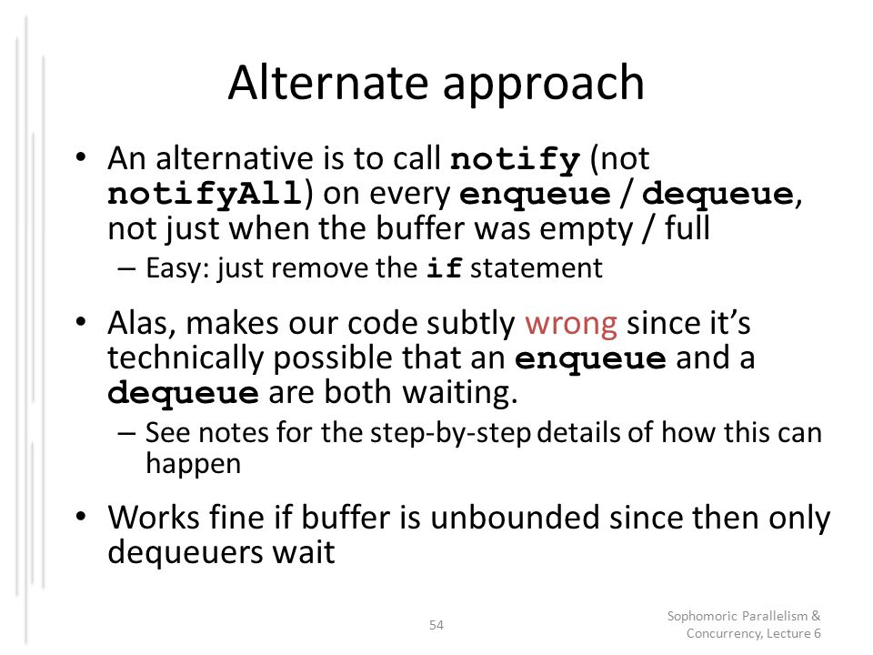 Alternate approach An alternative is to call notify (not notifyAll ) on every enqueue / dequeue, not just when the buffer was empty / full – Easy: just remove the if statement Alas, makes our code subtly wrong since it's technically possible that an enqueue and a dequeue are both waiting.