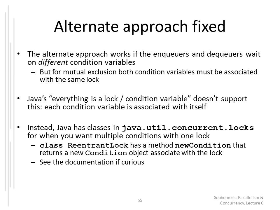 Alternate approach fixed The alternate approach works if the enqueuers and dequeuers wait on different condition variables – But for mutual exclusion both condition variables must be associated with the same lock Java's everything is a lock / condition variable doesn't support this: each condition variable is associated with itself Instead, Java has classes in java.util.concurrent.locks for when you want multiple conditions with one lock – class ReentrantLock has a method newCondition that returns a new Condition object associate with the lock – See the documentation if curious 55 Sophomoric Parallelism & Concurrency, Lecture 6