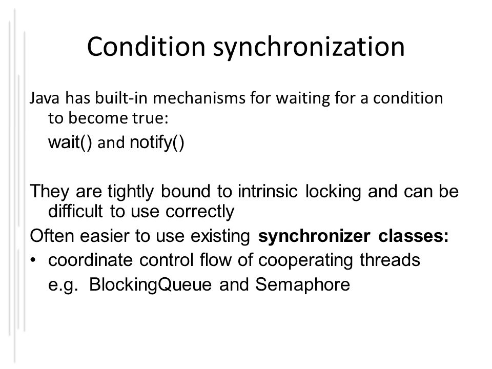 Condition synchronization Java has built-in mechanisms for waiting for a condition to become true: wait() and notify() They are tightly bound to intrinsic locking and can be difficult to use correctly Often easier to use existing synchronizer classes: coordinate control flow of cooperating threads e.g.
