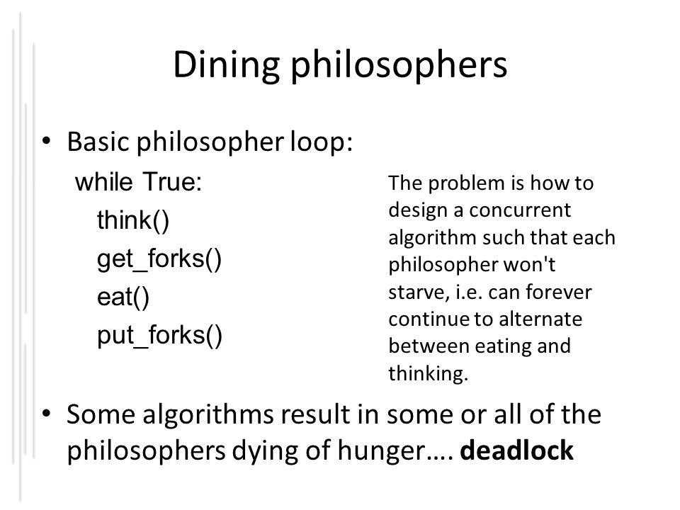 Dining philosophers Basic philosopher loop: while True: think() get_forks() eat() put_forks() The problem is how to design a concurrent algorithm such that each philosopher won t starve, i.e.