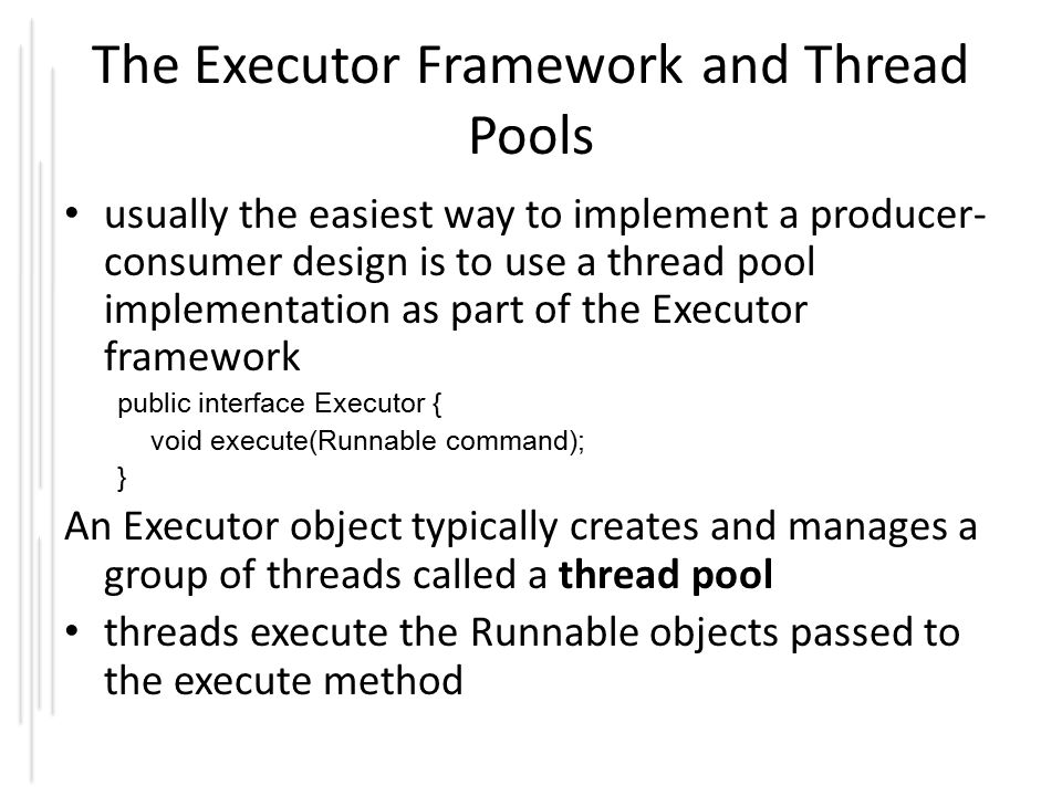 The Executor Framework and Thread Pools usually the easiest way to implement a producer- consumer design is to use a thread pool implementation as part of the Executor framework public interface Executor { void execute(Runnable command); } An Executor object typically creates and manages a group of threads called a thread pool threads execute the Runnable objects passed to the execute method