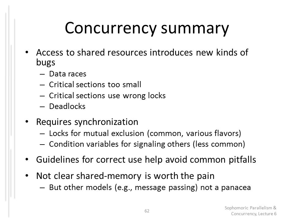 Concurrency summary Access to shared resources introduces new kinds of bugs – Data races – Critical sections too small – Critical sections use wrong locks – Deadlocks Requires synchronization – Locks for mutual exclusion (common, various flavors) – Condition variables for signaling others (less common) Guidelines for correct use help avoid common pitfalls Not clear shared-memory is worth the pain – But other models (e.g., message passing) not a panacea 62 Sophomoric Parallelism & Concurrency, Lecture 6
