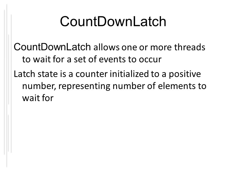 CountDownLatch CountDownLatch allows one or more threads to wait for a set of events to occur Latch state is a counter initialized to a positive number, representing number of elements to wait for