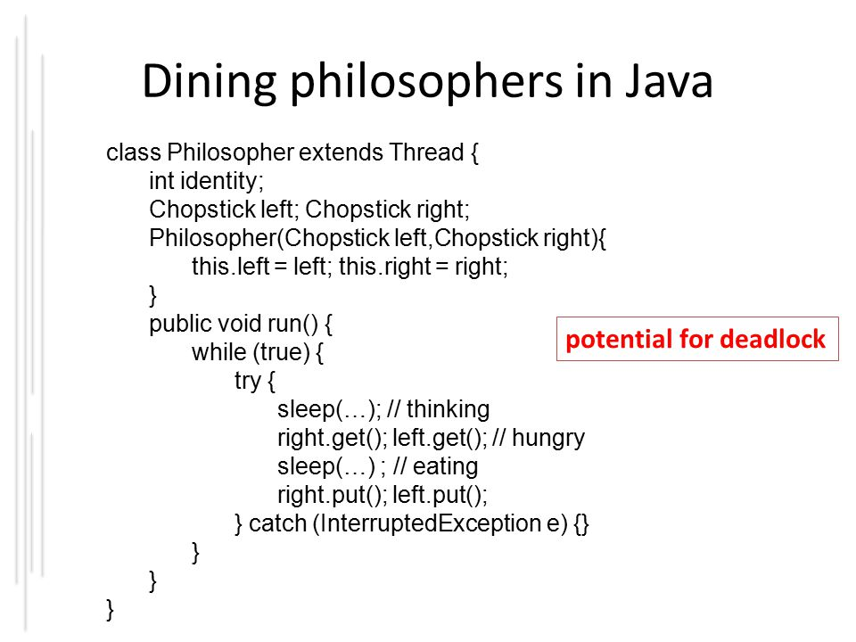 Dining philosophers in Java class Philosopher extends Thread { int identity; Chopstick left; Chopstick right; Philosopher(Chopstick left,Chopstick right){ this.left = left; this.right = right; } public void run() { while (true) { try { sleep(…); // thinking right.get(); left.get(); // hungry sleep(…) ; // eating right.put(); left.put(); } catch (InterruptedException e) {} } potential for deadlock