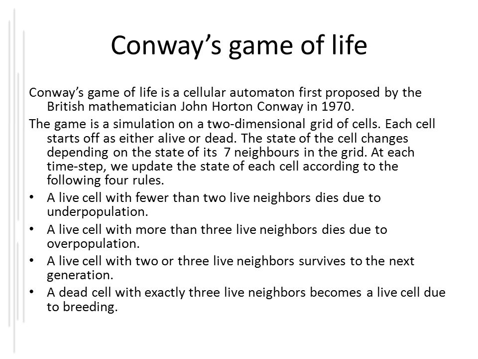 Conway's game of life Conway's game of life is a cellular automaton first proposed by the British mathematician John Horton Conway in 1970.