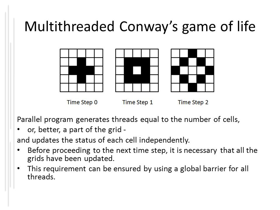 Multithreaded Conway's game of life Parallel program generates threads equal to the number of cells, or, better, a part of the grid - and updates the status of each cell independently.