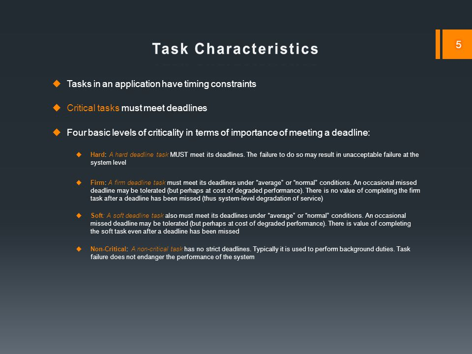  Tasks in an application have timing constraints  Critical tasks must meet deadlines  Four basic levels of criticality in terms of importance of meeting a deadline:  Hard: A hard deadline task MUST meet its deadlines.