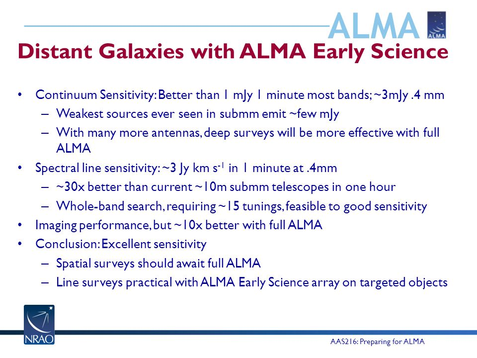 ALMA Distant Galaxies with ALMA Early Science Continuum Sensitivity: Better than 1 mJy 1 minute most bands; ~3mJy.4 mm – Weakest sources ever seen in submm emit ~few mJy – With many more antennas, deep surveys will be more effective with full ALMA Spectral line sensitivity: ~3 Jy km s -1 in 1 minute at.4mm – ~30x better than current ~10m submm telescopes in one hour – Whole-band search, requiring ~15 tunings, feasible to good sensitivity Imaging performance, but ~10x better with full ALMA Conclusion: Excellent sensitivity – Spatial surveys should await full ALMA – Line surveys practical with ALMA Early Science array on targeted objects AAS216: Preparing for ALMA