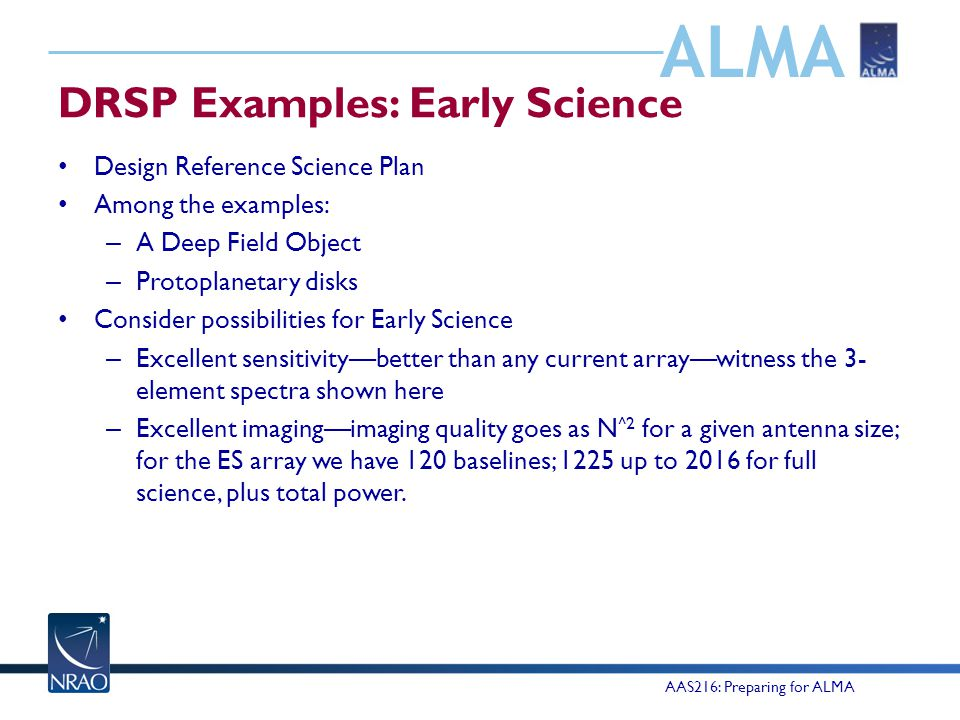 ALMA DRSP Examples: Early Science Design Reference Science Plan Among the examples: – A Deep Field Object – Protoplanetary disks Consider possibilities for Early Science – Excellent sensitivity—better than any current array—witness the 3- element spectra shown here – Excellent imaging—imaging quality goes as N ^2 for a given antenna size; for the ES array we have 120 baselines; 1225 up to 2016 for full science, plus total power.