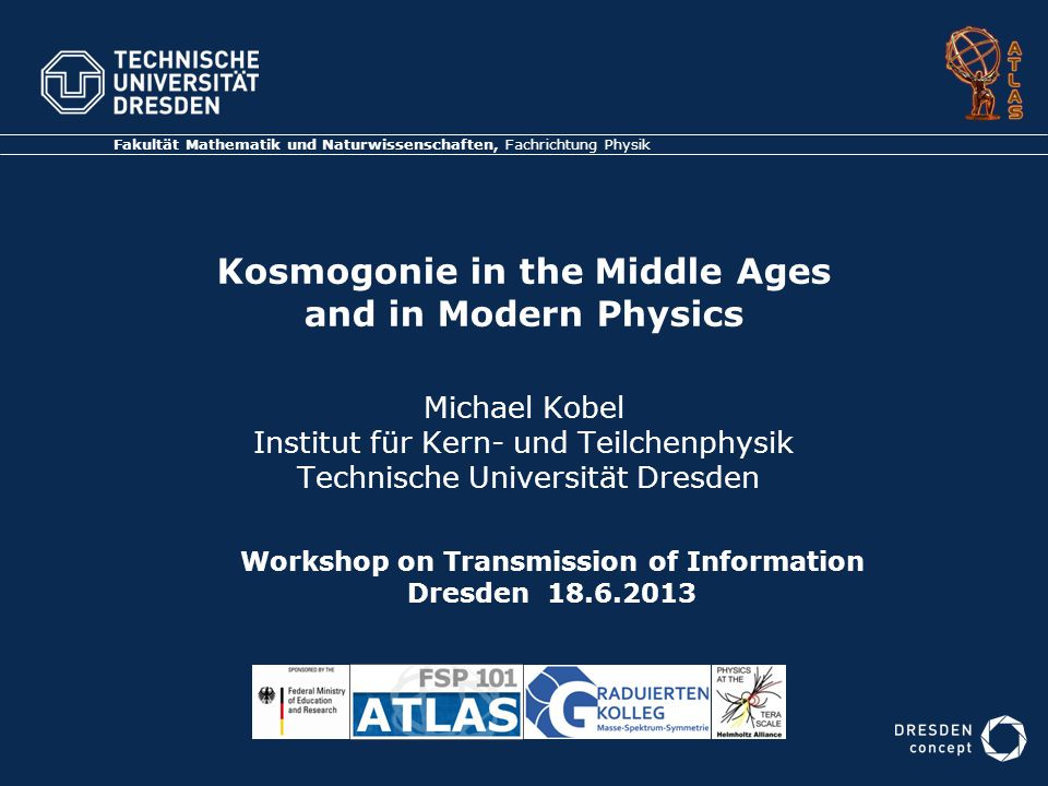 Kosmogonie in the Middle Ages and in Modern Physics Michael Kobel Institut für Kern- und Teilchenphysik Technische Universität Dresden Fakultät Mathematik und Naturwissenschaften, Fachrichtung Physik Workshop on Transmission of Information Dresden 18.6.2013