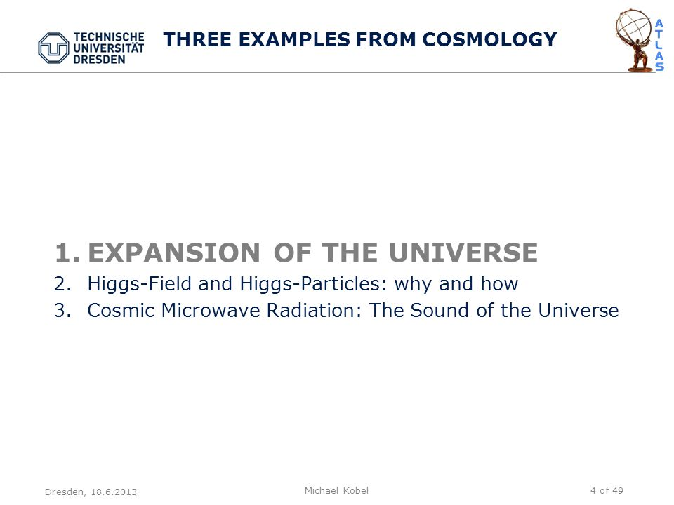 1.EXPANSION OF THE UNIVERSE 2.Higgs-Field and Higgs-Particles: why and how 3.Cosmic Microwave Radiation: The Sound of the Universe Dresden, 18.6.2013 Michael Kobel4 of 49 THREE EXAMPLES FROM COSMOLOGY