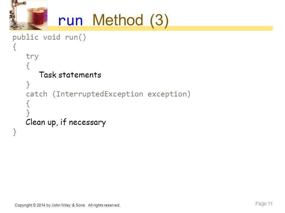 run Method (3) public void run() { try { Task statements } catch (InterruptedException exception) { } Clean up, if necessary } Copyright © 2014 by Joh