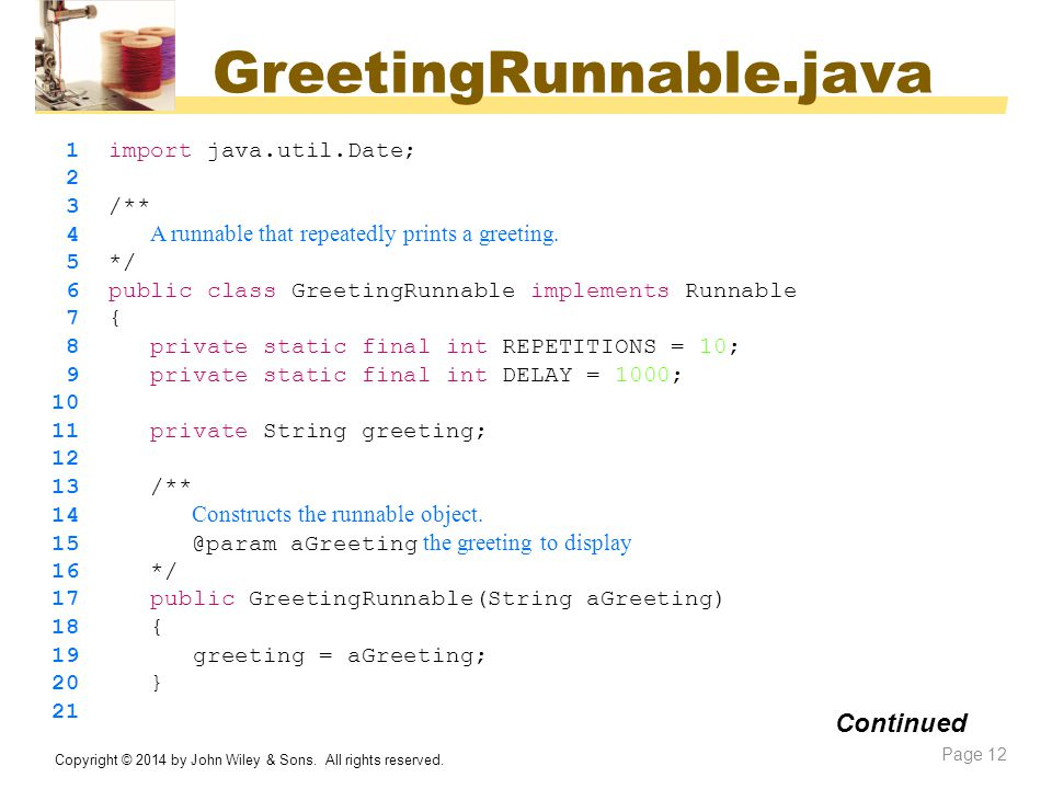 GreetingRunnable.java Copyright © 2014 by John Wiley & Sons. All rights reserved. Page 12 Continued 1 import java.util.Date; 2 3 /** 4 A runnable that
