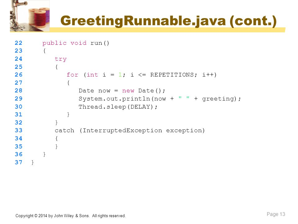 GreetingRunnable.java (cont.) Copyright © 2014 by John Wiley & Sons. All rights reserved. Page 13 22 public void run() 23 { 24 try 25 { 26 for (int i