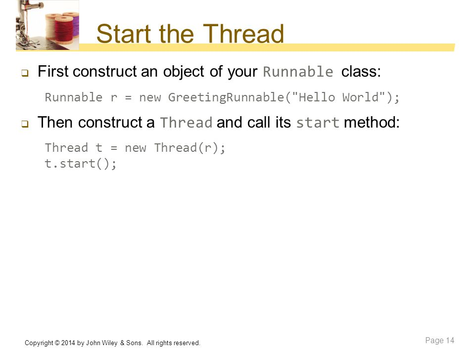Start the Thread  First construct an object of your Runnable class: Runnable r = new GreetingRunnable(