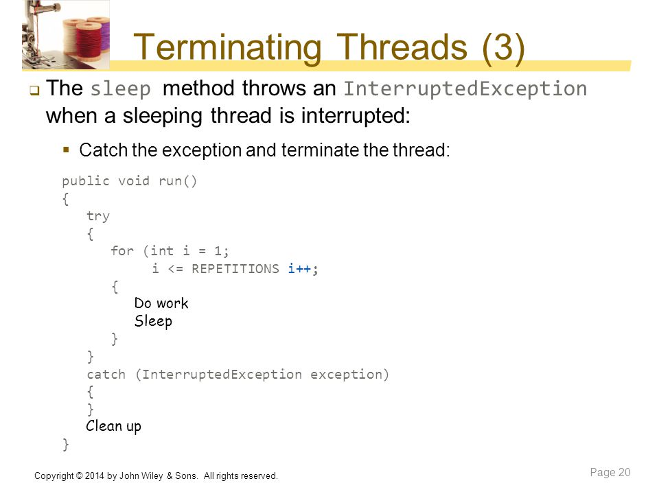 Terminating Threads (3)  The sleep method throws an InterruptedException when a sleeping thread is interrupted:  Catch the exception and terminate t