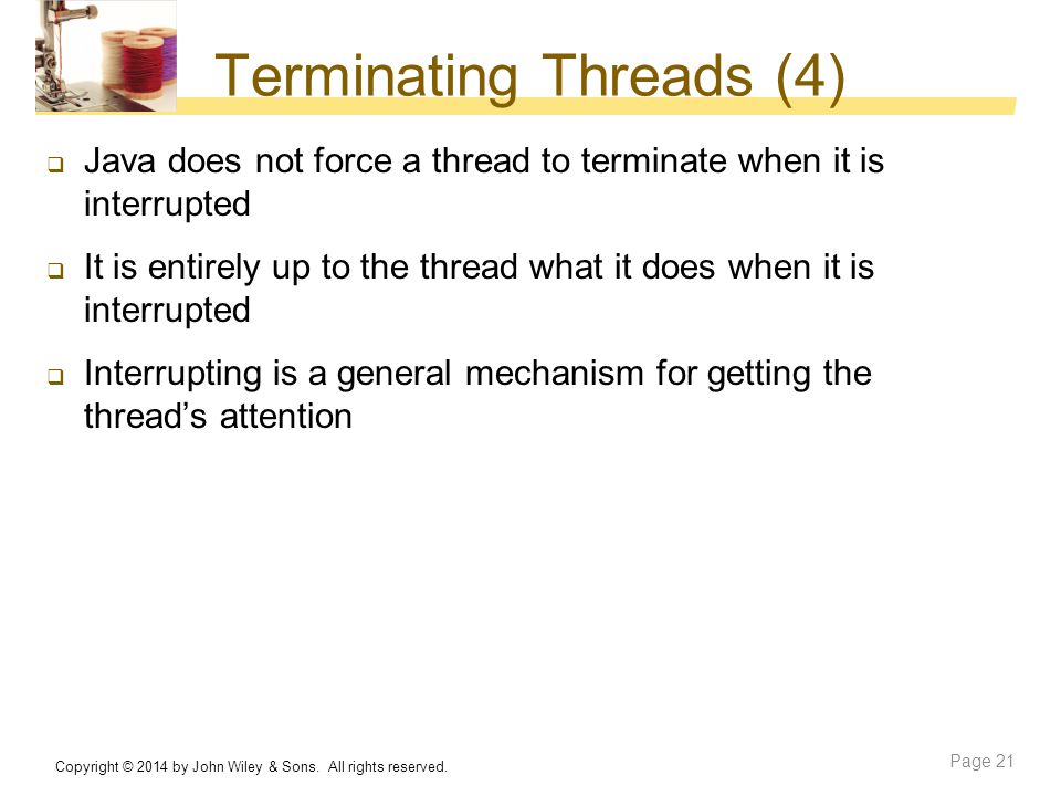 Terminating Threads (4)  Java does not force a thread to terminate when it is interrupted  It is entirely up to the thread what it does when it is i