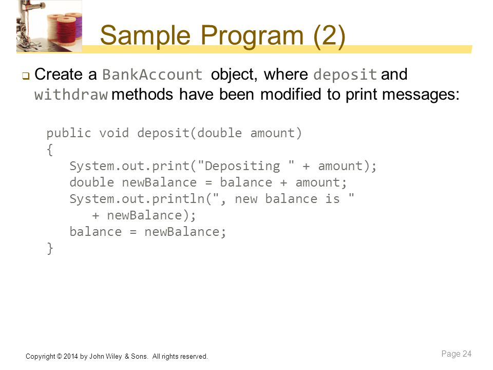 Sample Program (2)  Create a BankAccount object, where deposit and withdraw methods have been modified to print messages: public void deposit(double