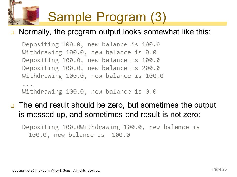 Sample Program (3)  Normally, the program output looks somewhat like this: Depositing 100.0, new balance is 100.0 Withdrawing 100.0, new balance is 0