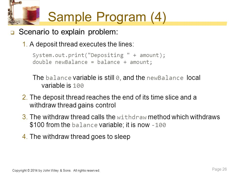 Sample Program (4)  Scenario to explain problem: 1.A deposit thread executes the lines: System.out.print(
