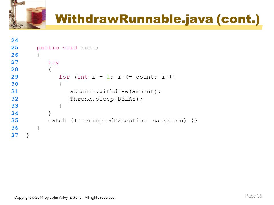 WithdrawRunnable.java (cont.) Copyright © 2014 by John Wiley & Sons. All rights reserved. Page 35 24 25 public void run() 26 { 27 try 28 { 29 for (int