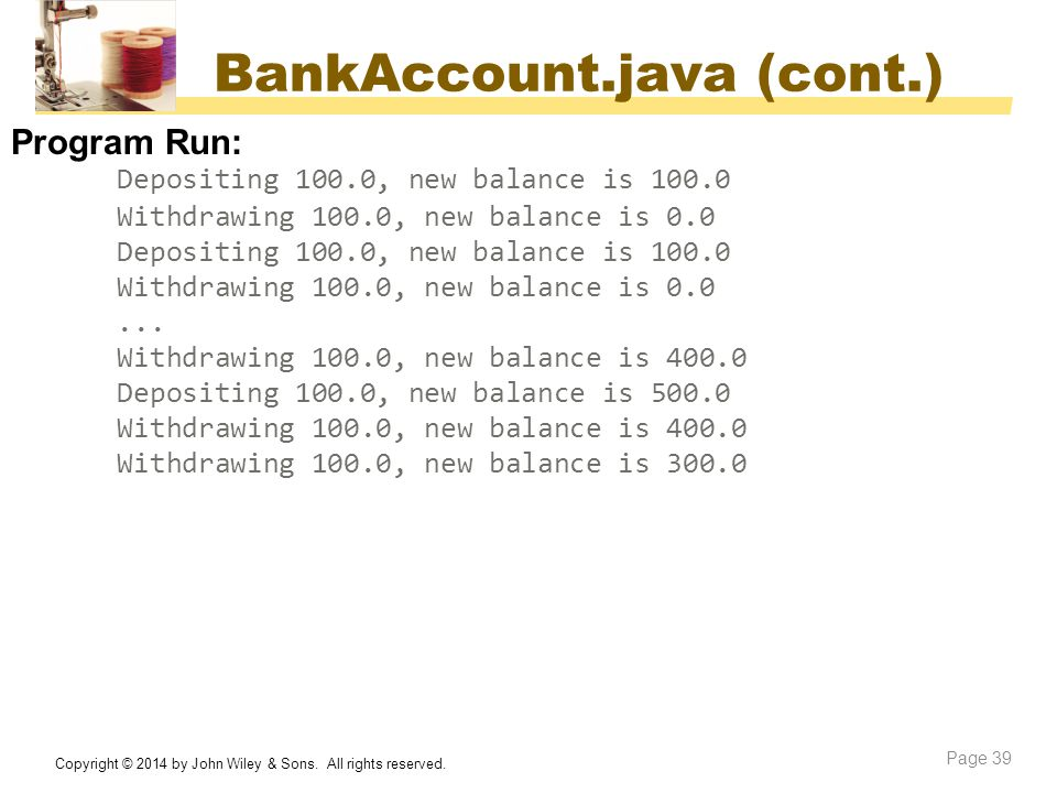 BankAccount.java (cont.) Copyright © 2014 by John Wiley & Sons. All rights reserved. Page 39 Program Run: Depositing 100.0, new balance is 100.0 Withd