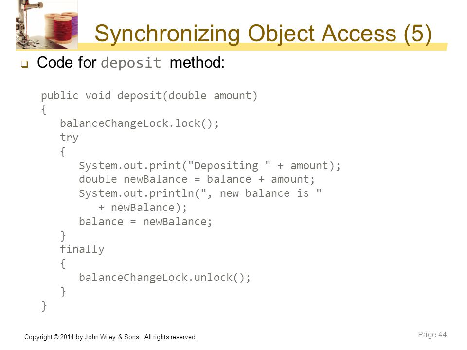 Synchronizing Object Access (5)  Code for deposit method: public void deposit(double amount) { balanceChangeLock.lock(); try { System.out.print(