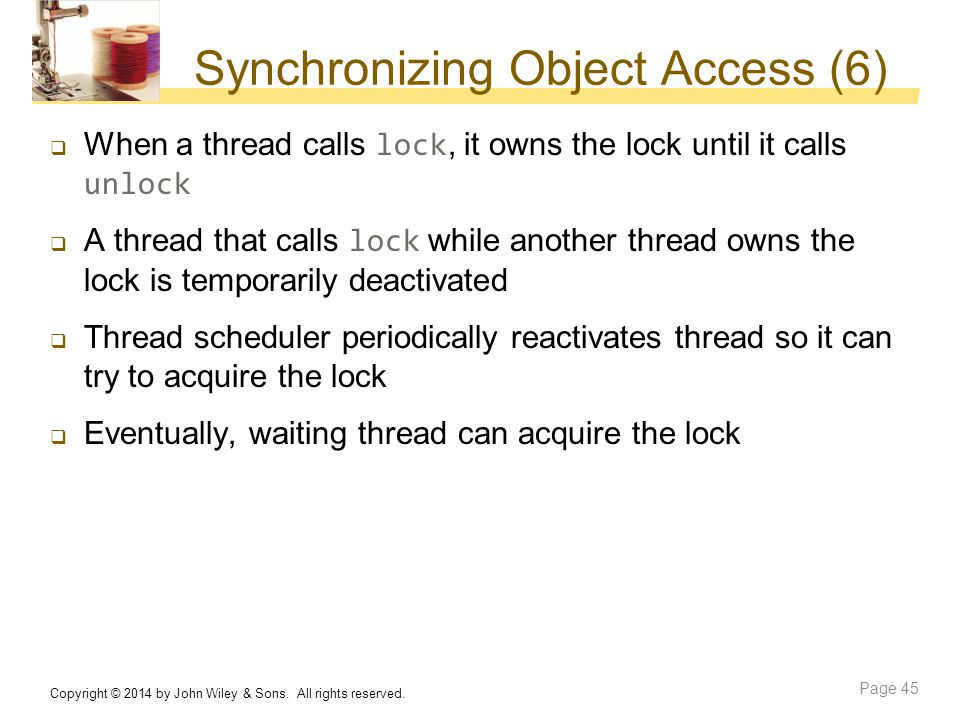 Synchronizing Object Access (6)  When a thread calls lock, it owns the lock until it calls unlock  A thread that calls lock while another thread own