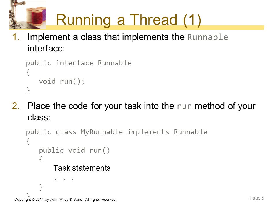 Running a Thread (1) 1.Implement a class that implements the Runnable interface: public interface Runnable { void run(); } 2.Place the code for your t