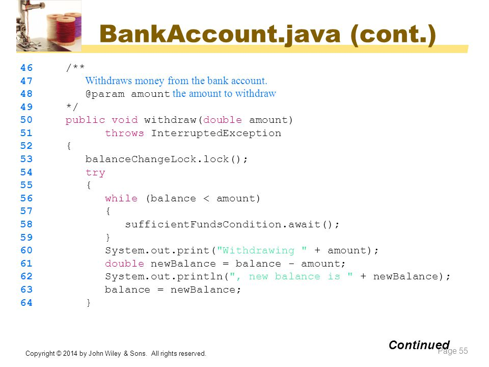BankAccount.java (cont.) Copyright © 2014 by John Wiley & Sons. All rights reserved. Page 55 Continued 46 /** 47 Withdraws money from the bank account