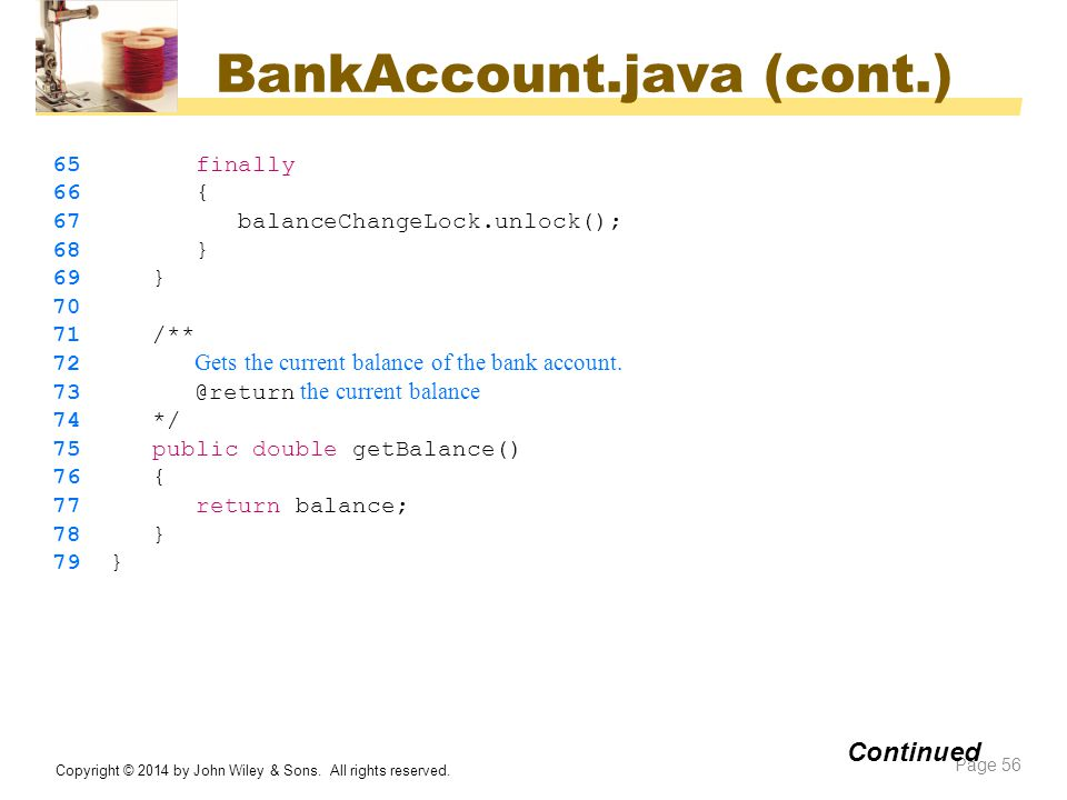 BankAccount.java (cont.) Copyright © 2014 by John Wiley & Sons. All rights reserved. Page 56 Continued 65 finally 66 { 67 balanceChangeLock.unlock();